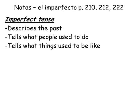 Notas – el imperfecto p. 210, 212, 222 Imperfect tense -Describes the past -Tells what people used to do -Tells what things used to be like.