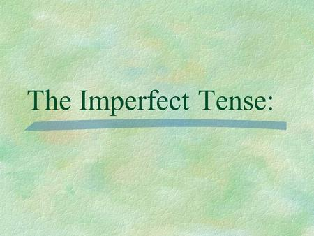 The Imperfect Tense: Preterite  You have already learned to talk about the past using the preterite tense for actions that began and ended at a definite.