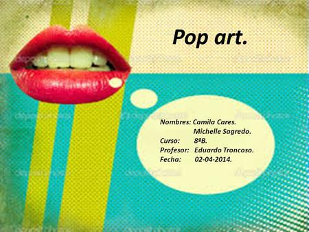 Pop art. Nombres: Camila Cares. Michelle Sagredo. Curso: 8ºB.