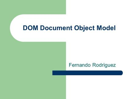 DOM Document Object Model Fernando Rodrìguez. Que es DOM Dom es una plataforma o interfaz neutral que permite a los programas y scripts accesar o modificar.