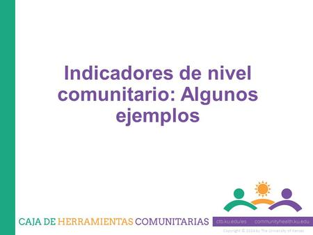 Copyright © 2014 by The University of Kansas Indicadores de nivel comunitario: Algunos ejemplos.