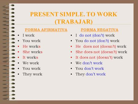 PRESENT SIMPLE. TO WORK (TRABAJAR) FORMA AFIRMATIVA I work You work He works She works It works We work You work They work FORMA NEGATIVA I do not (don't)