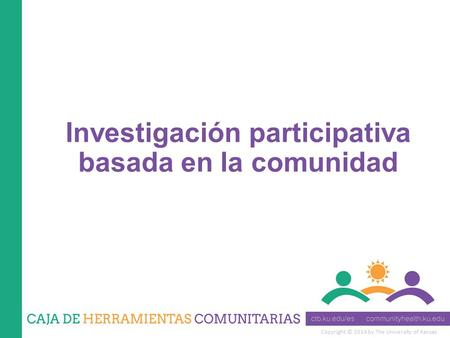 Copyright © 2014 by The University of Kansas Investigación participativa basada en la comunidad.