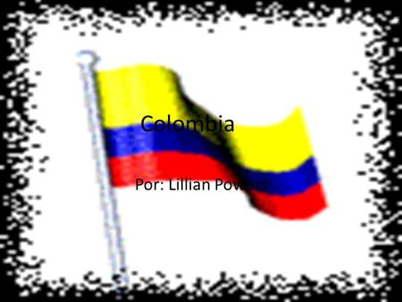 Colombia Por: Lillian Powers. ¡Les presentamos Colombia!