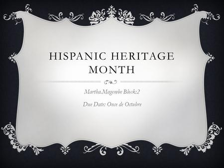HISPANIC HERITAGE MONTH Martha.Magembe Block:2 Due Date: Once de Octubre.