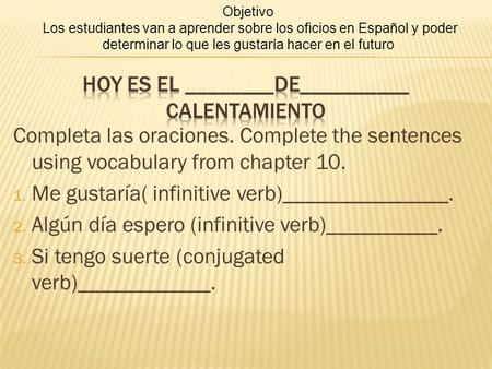 Completa las oraciones. Complete the sentences using vocabulary from chapter 10. 1. Me gustaría( infinitive verb)_______________. 2. Algún día espero (infinitive.
