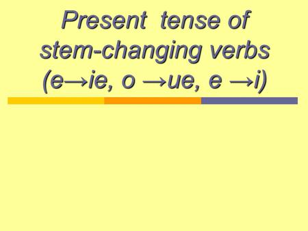 Present tense of stem-changing verbs (e→ie, o →ue, e →i)
