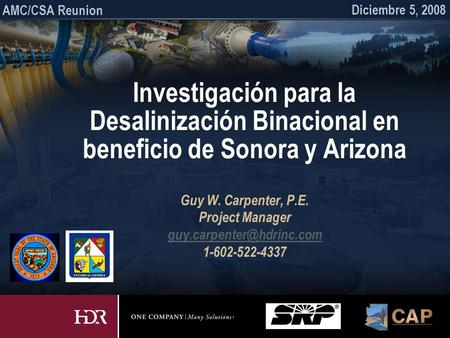 Investigación para la Desalinización Binacional en beneficio de Sonora y Arizona Guy W. Carpenter, P.E. Project Manager 1-602-522-4337.