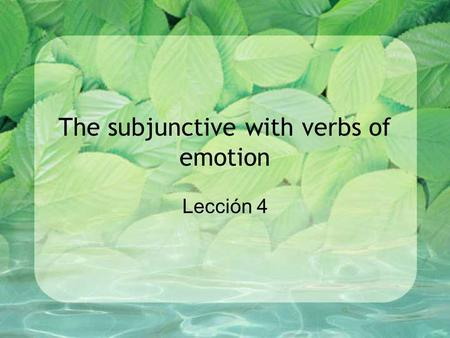 The subjunctive with verbs of emotion Lección 4. El subjuntivo The subjunctive is used mainly in multiple clause sentences. –1 st clause = main clause.