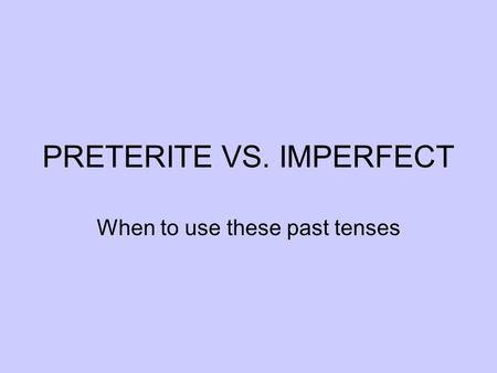 PRETERITE VS. IMPERFECT When to use these past tenses.