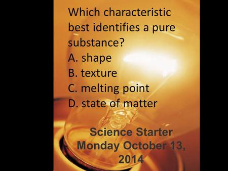 Which characteristic best identifies a pure substance? A. shape B. texture C. melting point D. state of matter Science Starter Monday October 13, 2014.