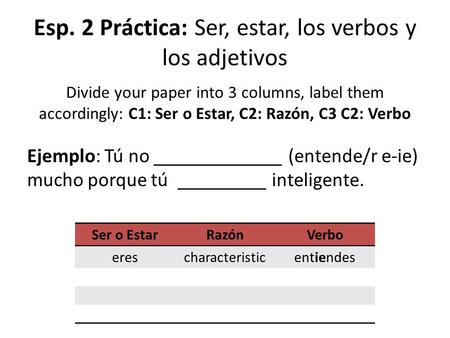 Esp. 2 Práctica: Ser, estar, los verbos y los adjetivos Divide your paper into 3 columns, label them accordingly: C1: Ser o Estar, C2: Razón, C3 C2: Verbo.