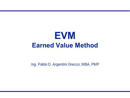 EVM Earned Value Method Ing. Pablo D. Argentini Grecco, MBA, PMP.
