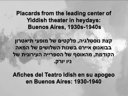 Placards from the leading center of Yiddish theater in heydays: Buenos Aires, 1930s-1940s קצת נוסטלגיה, פלקטים של מופעי תיאטרון בבואנוס איירס בשנות השלושים.