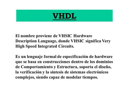 VHDL El nombre proviene de VHSIC Hardware Description Language, donde VHSIC significa Very High Speed Integrated Circuits. Es un lenguaje formal de especificación.