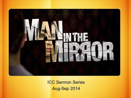 The MAN in the MIRROR ICC Sermon Series Aug-Sep 2014.