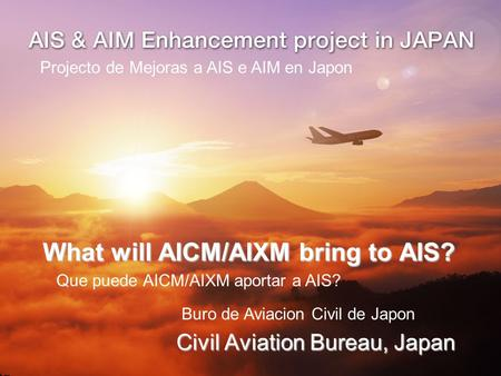 What will AICM/AIXM bring to AIS? Civil Aviation Bureau, Japan Projecto de Mejoras a AIS e AIM en Japon Que puede AICM/AIXM aportar a AIS? Buro de Aviacion.