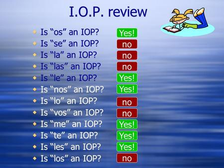 "I.O.P. review  Is ""os"" an IOP?  Is ""se"" an IOP?  Is ""la"" an IOP?  Is ""las"" an IOP?  Is ""le"" an IOP?  Is ""nos"" an IOP?  Is ""lo"" an IOP?  Is ""vos"""