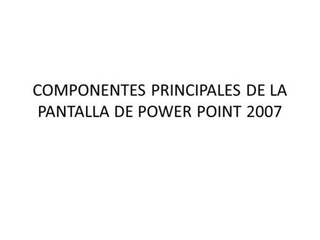COMPONENTES PRINCIPALES DE LA PANTALLA DE POWER POINT 2007.