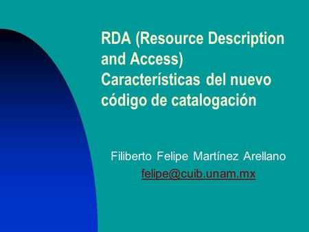 RDA (Resource Description and Access) Características del nuevo código de catalogación Filiberto Felipe Martínez Arellano
