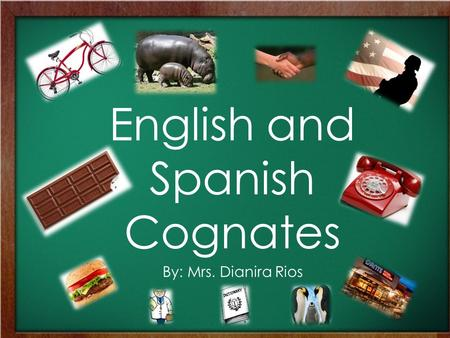 English and Spanish Cognates By: Mrs. Dianira Rios.