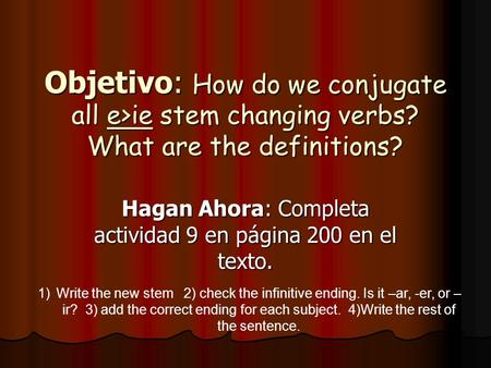 Objetivo: How do we conjugate all e>ie stem changing verbs? What are the definitions? Hagan Ahora: Completa actividad 9 en página 200 en el texto. 1)Write.