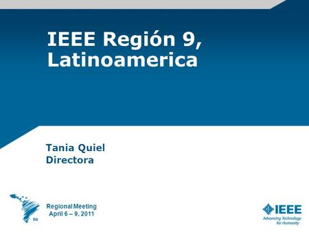IEEE Región 9, Latinoamerica Tania Quiel Directora Regional Meeting April 6 – 9, 2011.