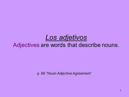 "1 Los adjetivos Adjectives are words that describe nouns. p. 66 ""Noun-Adjective Agreement"""