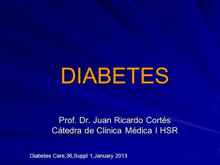 DIABETES Prof. Dr. Juan Ricardo Cortés Cátedra de Clínica Médica I HSR Diabetes Care,36,Suppl 1,January 2013.