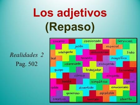 Los adjetivos (Repaso) Realidades 2 Pag. 502. Los adjetivos/Adjectives describe people, places, and things l Words that describe people, places, and things.