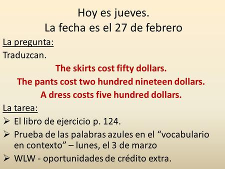 Hoy es jueves. La fecha es el 27 de febrero La pregunta: Traduzcan. The skirts cost fifty dollars. The pants cost two hundred nineteen dollars. A dress.