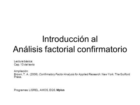 Introducción al Análisis factorial confirmatorio Lectura básica: Cap. 13 del texto Ampliación: Brown, T. A. (2006). Confirmatory Factor Analysis for Applied.