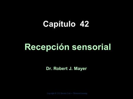 Copyright © 2005 Brooks/Cole — Thomson Learning Biology, Seventh Edition Solomon Berg Martin Capítulo 42 Recepción sensorial Dr. Robert J. Mayer.