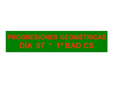 PROGRESIONES GEOMÉTRICAS DÍA 07 * 1º BAD CS