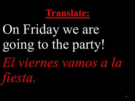 Translate: On Friday we are going to the party! El viernes vamos a la fiesta. 1.