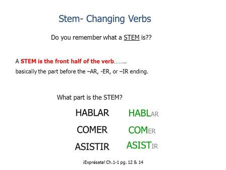 ¡Exprésate! Ch.1-1 pg. 12 & 14 Stem- Changing Verbs Do you remember what a STEM is?? A STEM is the front half of the verb…….. basically the part before.