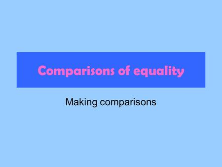 Comparisons of equality Making comparisons. To compare qualities of people or things that are the same or equal: Use this formula: tan + adjective or.