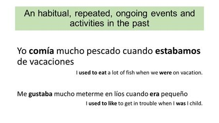 An habitual, repeated, ongoing events and activities in the past Yo comía mucho pescado cuando estabamos de vacaciones I used to eat a lot of fish when.