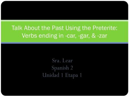 Sra. Lear Spanish 2 Unidad 1 Etapa 1 Talk About the Past Using the Preterite: Verbs ending in -car, -gar, & -zar.