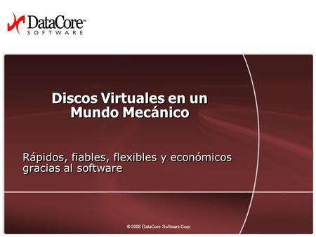 1 © 2008 DataCore Software Corp. — All rights reserved © 2008 DataCore Software Corp Discos Virtuales en un Mundo Mecánico Rápidos, fiables, flexibles.