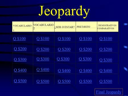 Jeopardy VOCABULARIO 1 VOCABULARIO 2 ¿SER O ESTAR? PRETéRITO DEMOSTRATIVOS/ COMPARATIVOS Q $100 Q $200 Q $300 Q $400 Q $500 Q $100 Q $200 Q $300 Q $400.