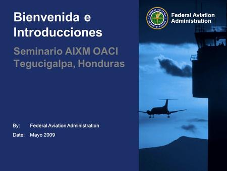 By: Date: Federal Aviation Administration Bienvenida e Introducciones Federal Aviation Administration Mayo 2009 Seminario AIXM OACI Tegucigalpa, Honduras.