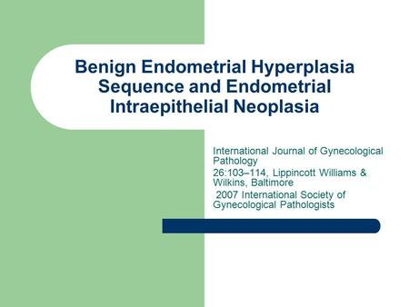 Benign Endometrial Hyperplasia Sequence and Endometrial Intraepithelial Neoplasia International Journal of Gynecological Pathology 26:103–114, Lippincott.