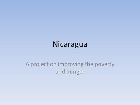Nicaragua A project on improving the poverty and hunger.