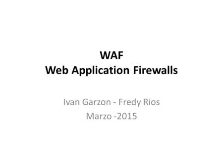 WAF Web Application Firewalls Ivan Garzon - Fredy Rios Marzo -2015.