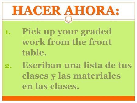 HACER AHORA: 1. Pick up your graded work from the front table. 2. Escriban una lista de tus clases y las materiales en las clases.