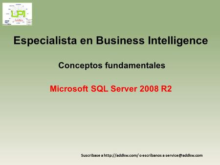 Especialista en Business Intelligence Conceptos fundamentales Microsoft SQL Server 2008 R2 Suscribase a  o escríbanos a