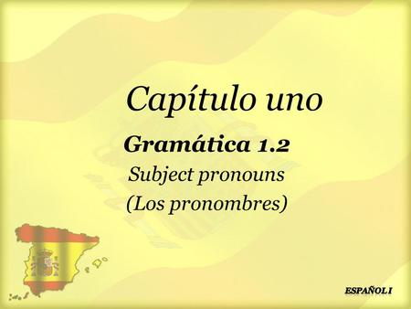 Capítulo uno Gramática 1.2 Subject pronouns (Los pronombres)