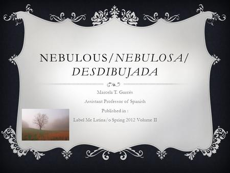 NEBULOUS/NEBULOSA/ DESDIBUJADA Marcela T. Garcés Assistant Professor of Spanish Published in : Label Me Latina/o Spring 2012 Volume II.