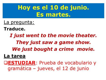 Hoy es el 10 de junio. Es martes. La pregunta: Traduce. I just went to the movie theater. They just saw a game show. We just bought a crime movie. La tarea.